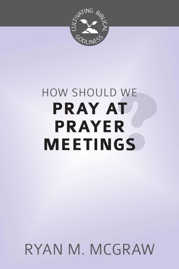 How Should We Pray at Prayer Meetings? (Cultivating Biblical Godliness Series)