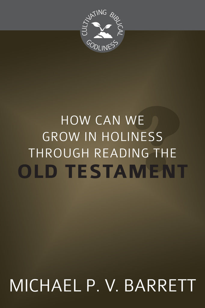 How Can We Grow in Holiness through Reading the Old Testament? (Cultivating Biblical Godliness)