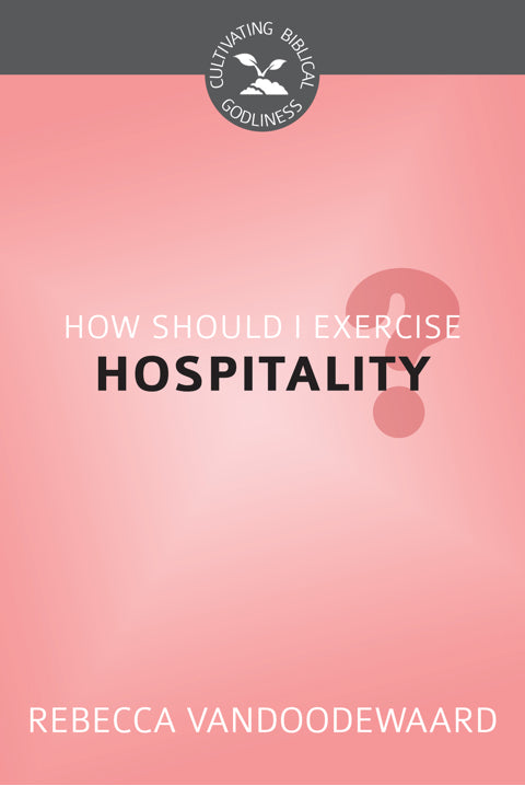 How Should I Exercise Hospitality? (Cultivating Biblical Godliness)
