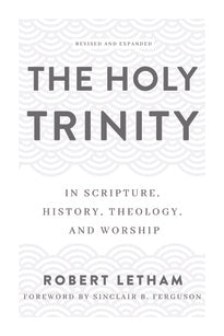 The Holy Trinity In Scripture, History, Theology, and Worship (Revised and Expanded)