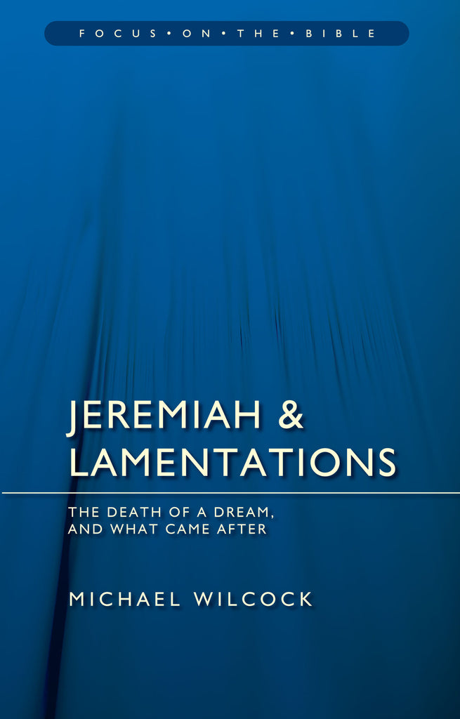 Jeremiah & Lamentations: The death of a dream and what came after (Focus on the Bible)