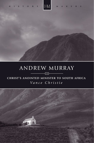 Andrew Murray: Christ's Anointed Minister to South Africa (History Maker)