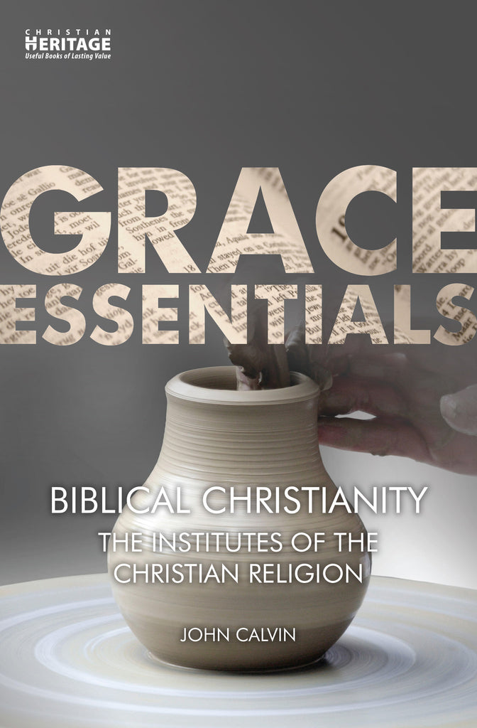 Biblical Christianity:  The Institutes of the Christian Religion (Grace Essentials)