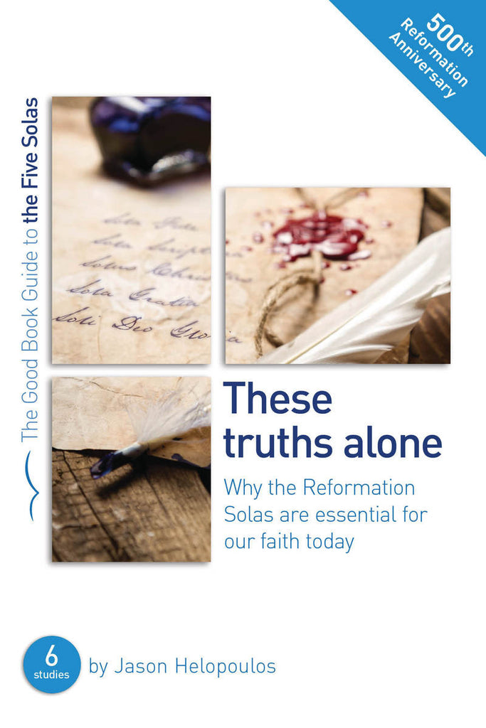 The Five Solas: These truths alone Why the Reformation Solas are essential for our faith today (Good Book Guide)