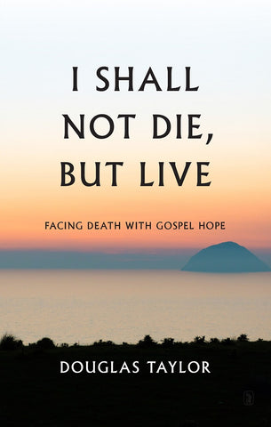 I Shall Not Die, But Live Facing Death With Gospel Hope