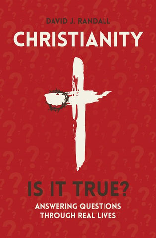 Christianity: Is It True? Answering Questions through Real Lives David J. Randall