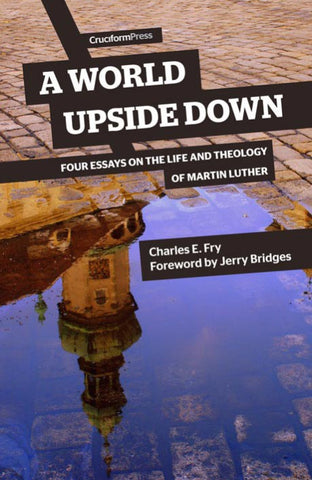 A WORLD UPSIDE DOWN: Four Essays on the Life and Theology of Martin Luther