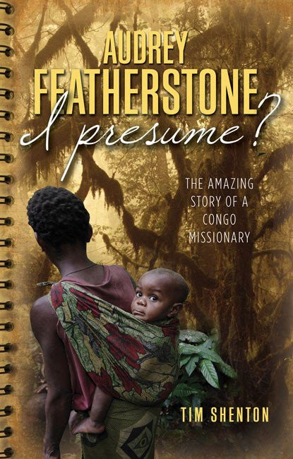 Audrey Featherstone, I Presume?: The Amazing Story of a Congo Missionary