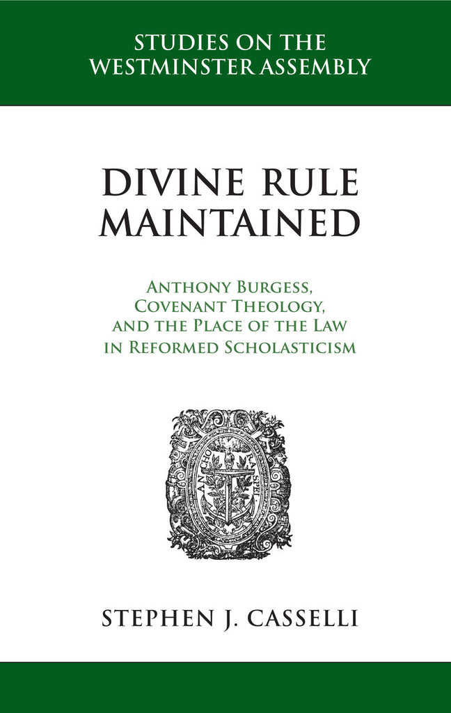 Divine Rule Maintained: Anthony Burgess, Covenant Theology, and the Place of the Law in Reformed Scholasticism