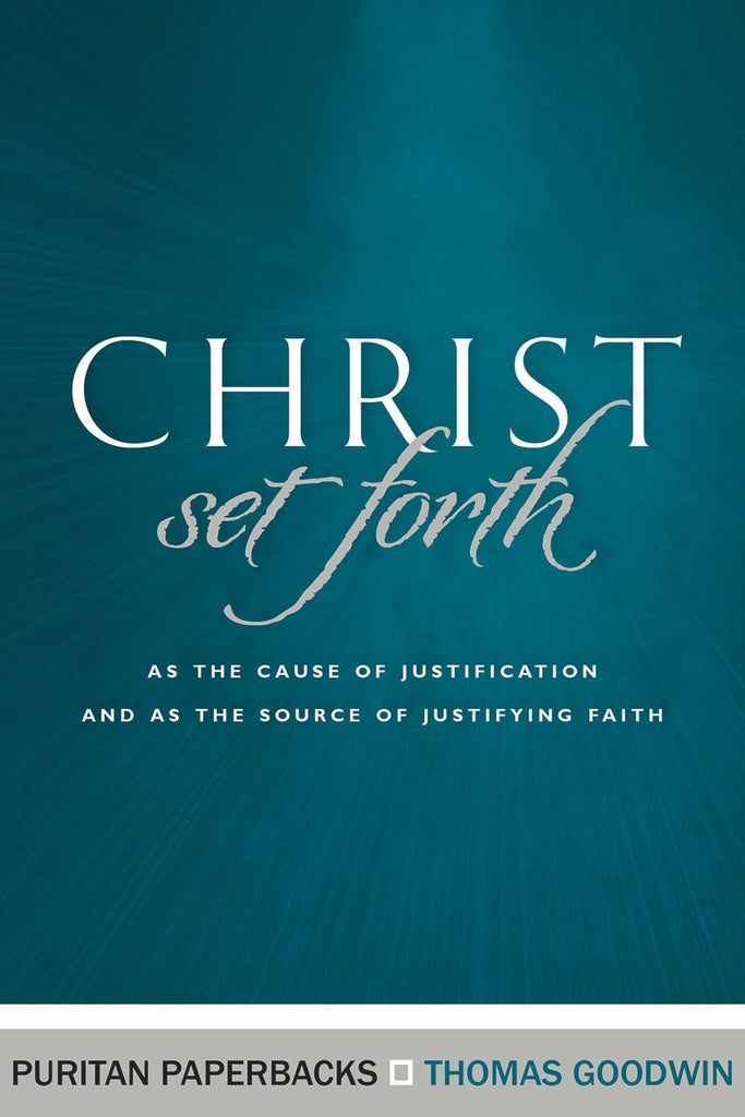 Christ Set Forth as the Cause of Justification and as the Source of Justifying Faith (Puritan Paperbacks)
