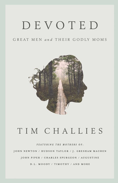 Devoted: Great Men and Their Godly Moms Tim Challies