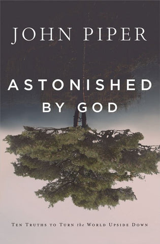 Astonished by God: Ten Truths to Turn the World Upside Down by John Piper