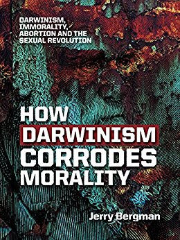 How Darwinism Corrodes Morality: Darwinism, immorality, abortion and the sexual revolution