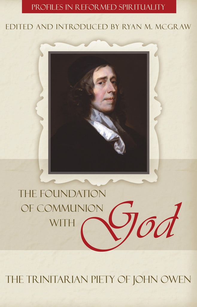 The Foundation of Communion with God: The Trinitarian Piety of John Owen (Profiles In Reformed Spirituality)