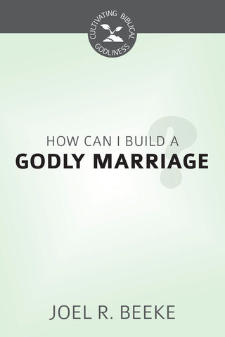 How Can We Build A Godly Marriage? - Cultivating Biblical Godliness Series (Beeke)