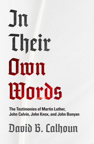 In Their Own Words The Testimonies of Luther, Calvin, Knox and Bunyan by David Calhoun
