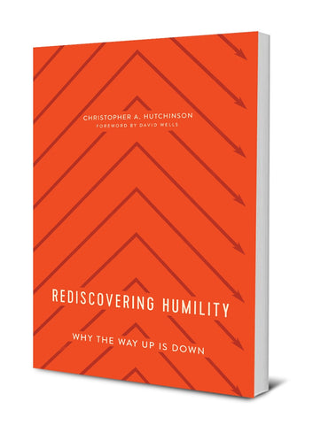 Redescovering Humility: Why the Way Up is Down By: Christopher Hutchinson