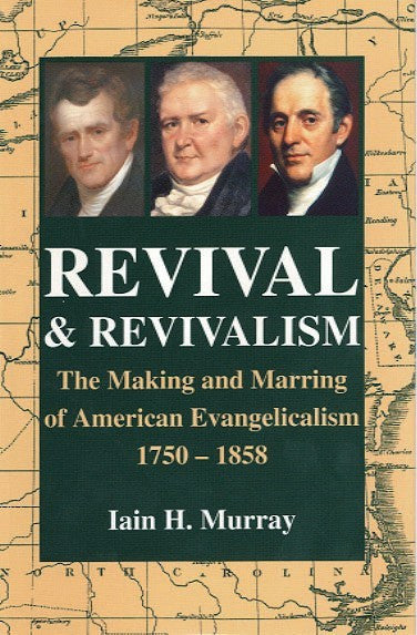 Revival And Revivalism: The Making and Marring of American Evangelicalism 1750 - 1858