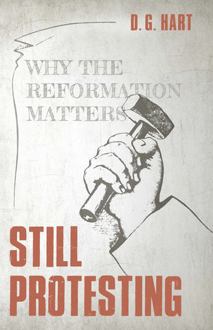 Still Protesting: Why the Reformation Matters D.G. Hart