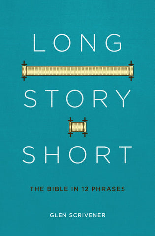 Long Story Short The Bible in 12 Phrases Glen Scrivener