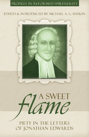 A Sweet Flame: Piety in the Letters of Jonathan Edwards (Profiles in Reformed Spirituality)
