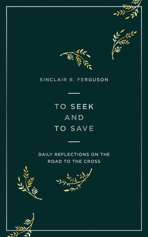 To Seek And To Save: Daily Reflections on the Road to the Cross