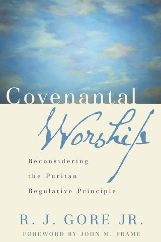 Covenantal Worship:  Reconsidering the Puritan Regulative Principle