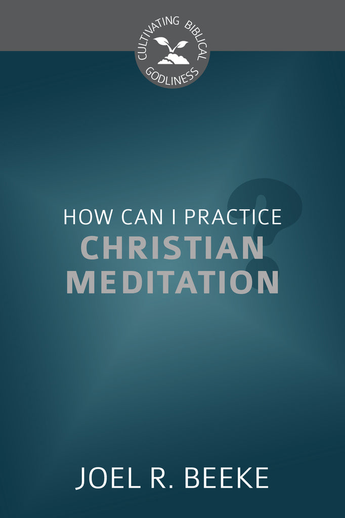 How Can I Practice Christian Meditation? (Cultivating Biblical Godliness)