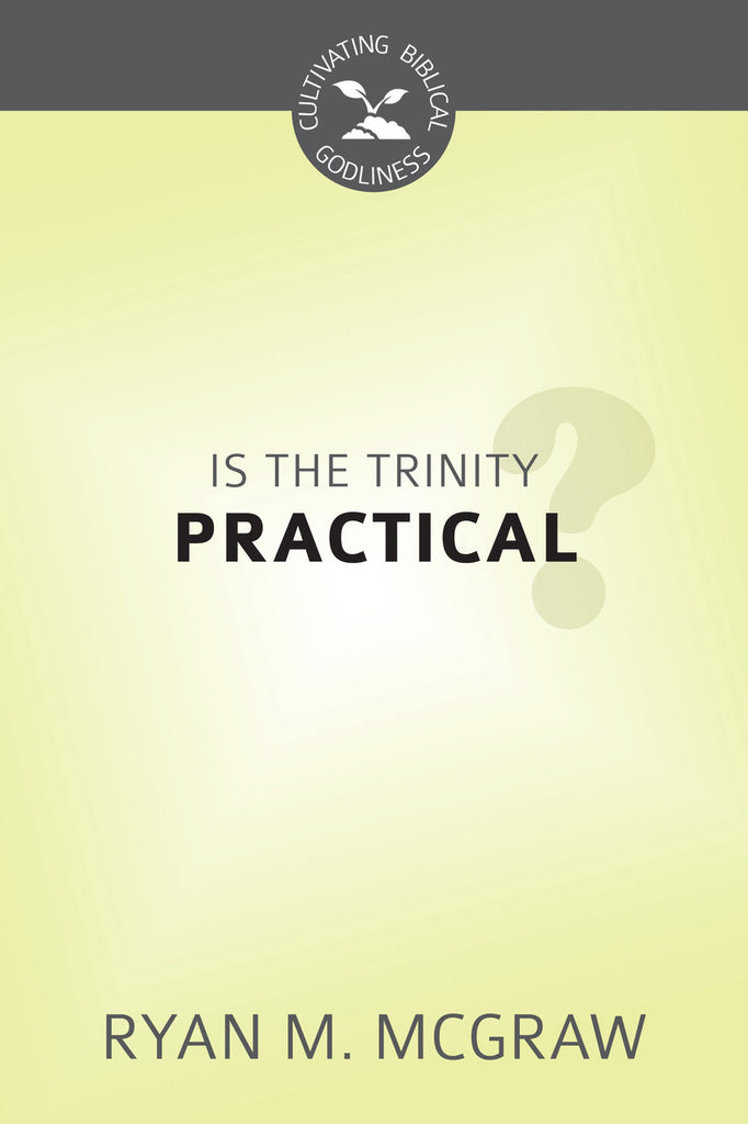 Is the Trinity Practical? (Cultivating Biblical Godliness)