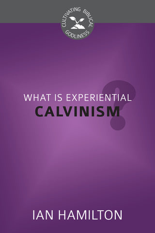 What Is Experiential Calvinism? (Cultivating Biblical Godliness)