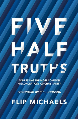 Five Half–Truths Addressing the Most Common Misconceptions of Christianity Flip Michaels