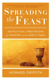 Spreading the Feast Instruction and Meditations for Ministry at the Lord's Table by Howard Griffith