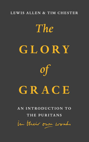 The Glory of Grace An Introduction to the Puritans in Their Own Words  Lewis Allen  Tim Chester