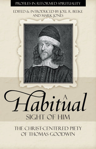 A Habitual Sight of Him: The Christ-Centered Piety of Thomas Goodwin (Profiles in Reformed Spirituality)