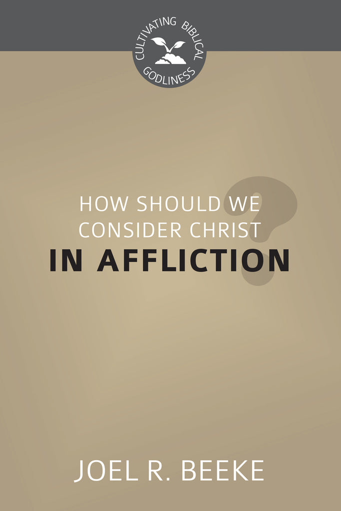 How Should We Consider Christ in Affliction? - Cultivating Biblical Godliness