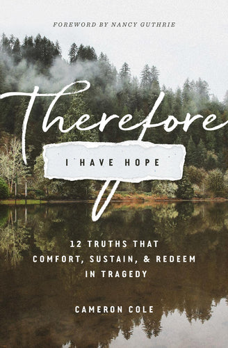 Therefore I Have Hope: 12 Truths That Comfort, Sustain, and Redeem in Tragedy