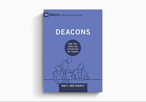 Deacons: How They Serve and Strengthen The Church (9marks: Building Healthy Churches)