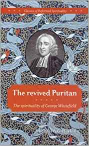 The Revived Puritan: the Spirituality of George Whitefield (Classics of Reformed spirituality)