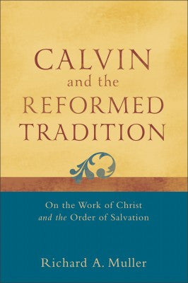 Calvin and the Reformed Tradition On The Work Of Christ And The Order Of Salvation