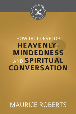 How Do I Develop Heavenly-Mindedness and Spiritual Conversation? (Cultivating Biblical Godliness Series)