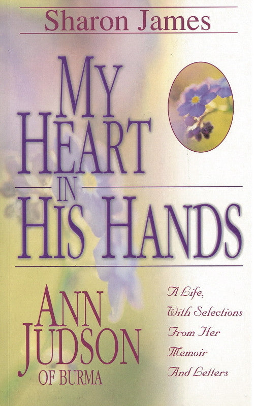 My Heart in His Hands: Ann Judson of Burma - A Life, with Selections From Her Memoir and Letters