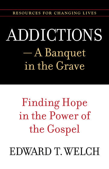 Addictions: A Banquet in the Grave - Finding Hope in the Power of the Gospel