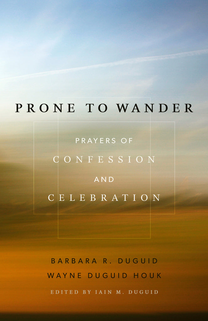 Prone to Wander Prayers of Confession and Celebration
