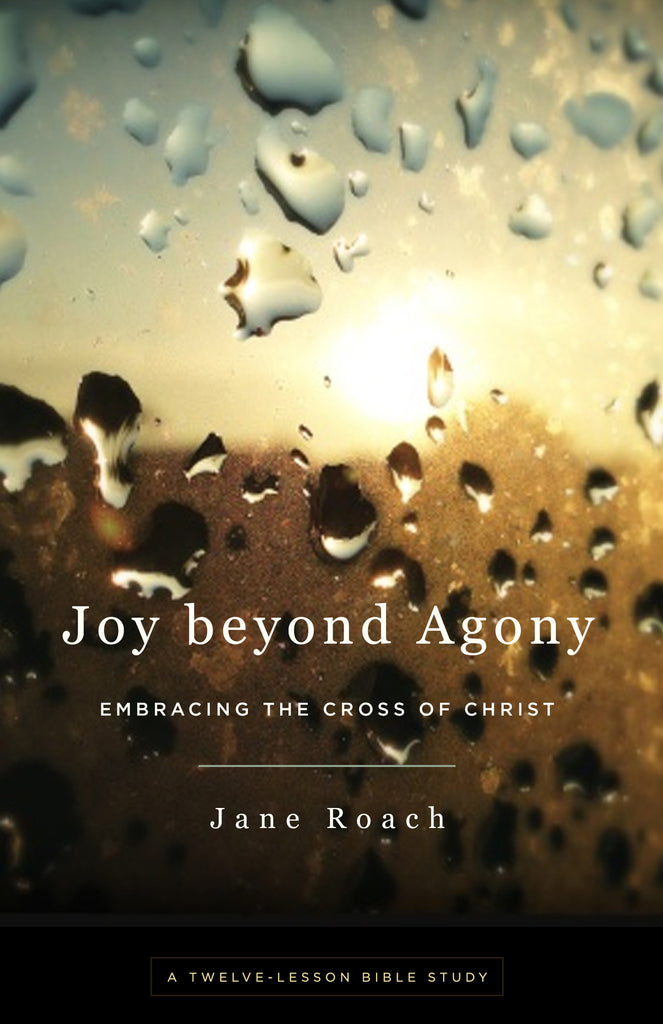 Joy beyond Agony: Embracing the Cross of Christ, A Twelve-Lesson Bible Study
