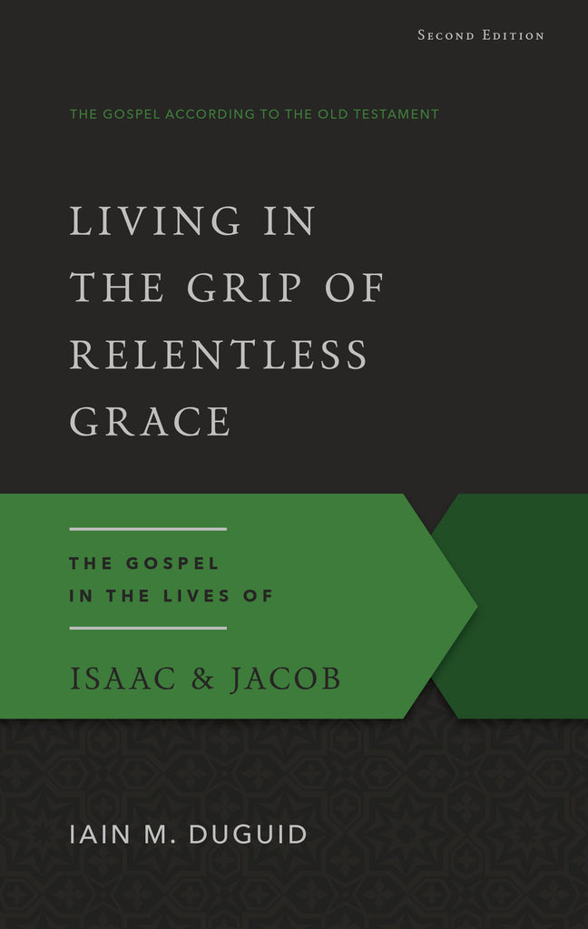 Living in the Grip of Relentless Grace: The Gospel in the Lives of Isaac & Jacob (Second Edition)