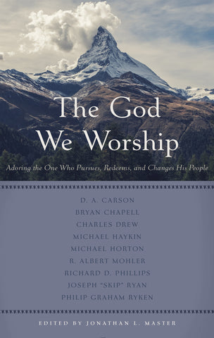 The God We Worship: Adoring the One Who Pursues, Redeems, and Changes His People