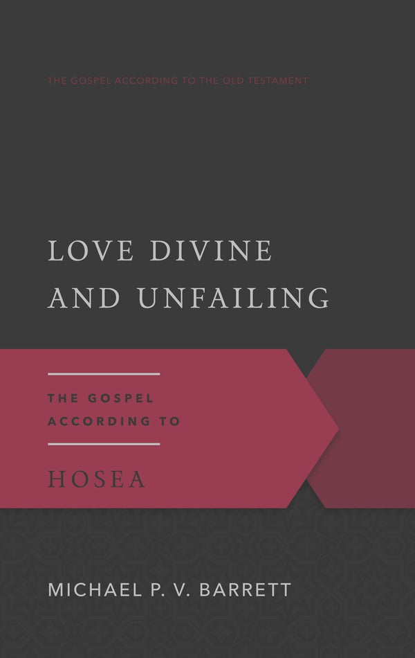Love Divine and Unfailing The Gospel According to Hosea Michael P.V. Barrett