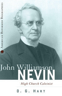 John Williamson Nevin: High-Church Calvinist (American Reformed Biographies)