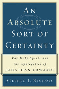 An Absolute Sort of Certainty: The Holy Spirit and the Apologetics of Jonathan Edwards