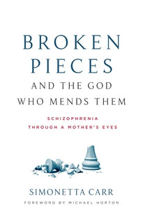 Broken Pieces and the God Who Mends Them Schizophrenia through a Mother's Eyes Simonetta Carr